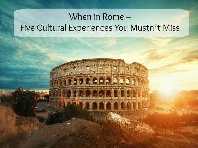 When in Rome – Five Cultural Experiences You Mustn't Miss